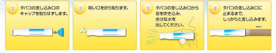 1.タバコの差し込み口のキャップを取りはずします。2.吸い口を折り取ります。3.タバコの差し込み口から息を吹き込み、余分な水を出してください。4.タバコの差し込み口に止まるまで、しっかりと差し込みます。